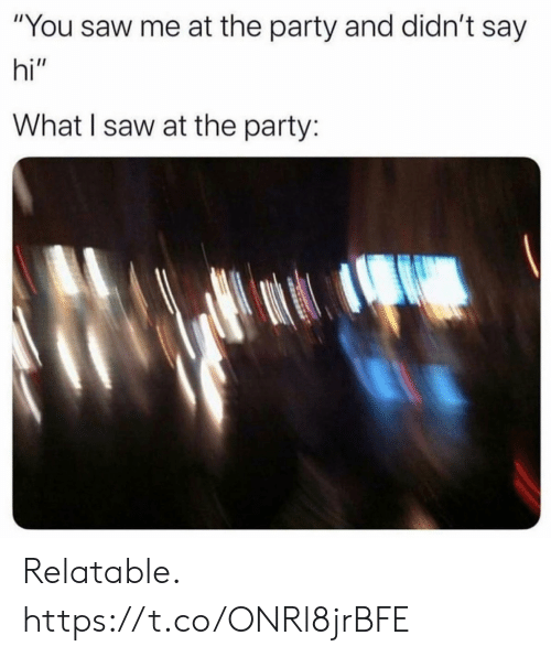 "the party: ""You saw me at the party and didn't say  hi""  What I saw at the party: Relatable. https://t.co/ONRl8jrBFE"