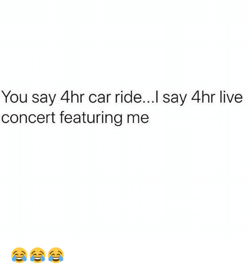 Live, Girl Memes, and Car: You say 4hr car ride...I say 4hr live  concert featuring me 😂😂😂
