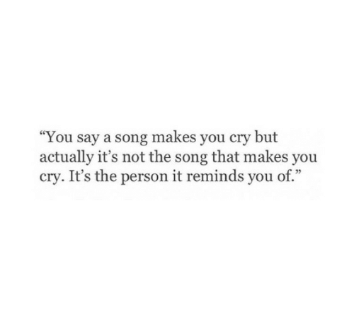 "A Song, Song, and Cry: ""You say a song makes you cry but  actually it's not the song that makes you  cry. It's the person it reminds you of.""  95"