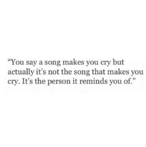 "A Song, Song, and Cry: ""You say a song makes you cry but  actually it's not the song that makes you  cry. It's the person it reminds you of."""