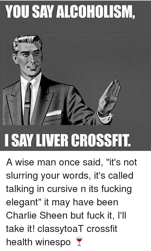 "A Wise Man Once Said: YOU SAY ALCOHOLISM,  ISAY LIVER CROSSFIT A wise man once said, ""it's not slurring your words, it's called talking in cursive n its fucking elegant"" it may have been Charlie Sheen but fuck it, I'll take it! classytoaT crossfit health winespo 🍷"