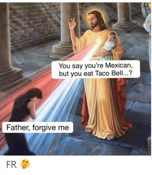 Memes, Taco Bell, and Mexican: You say you're Mexican,  but you eat Taco Bell..?  Father, forgive me FR 🤔