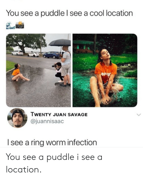 worm: You see a puddle l see a cool location  en  TWENTY JUAN SAVAGE  @juannisaac  I see a ring worm infection You see a puddle i see a location.