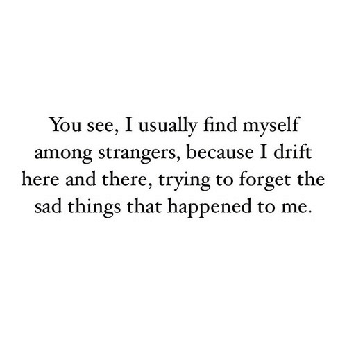 Sad Things: You see, I usually find myself  among strangers, because I drift  here and there, trying to forget the  sad things that happened to me.