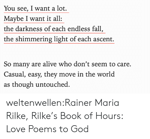 Alive, Fall, and God: You see, I want a lot.  Maybe I want it all  the darkness of each endless fall,  the shimmering light of each ascent.  So many are alive who don't seem to care.  Casual, easy, they move in the world  as though untouched weltenwellen:Rainer Maria Rilke, Rilke's Book of Hours: Love Poems to God
