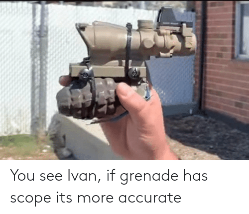 ivan: You see Ivan, if grenade has scope its more accurate