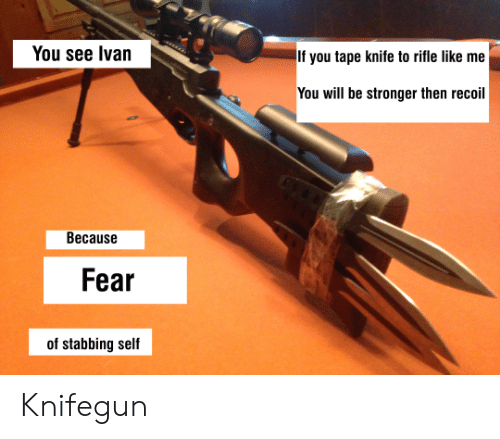 Fear, Will, and You: You see Ivan  If you tape knife to rifle like me  You will be stronger then recoil  Because  Fear  of stabbing self Knifegun