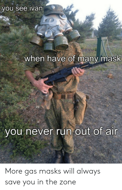 Run, Mask, and Never: you see ivan  when have of many mask  you never run out of air More gas masks will always save you in the zone