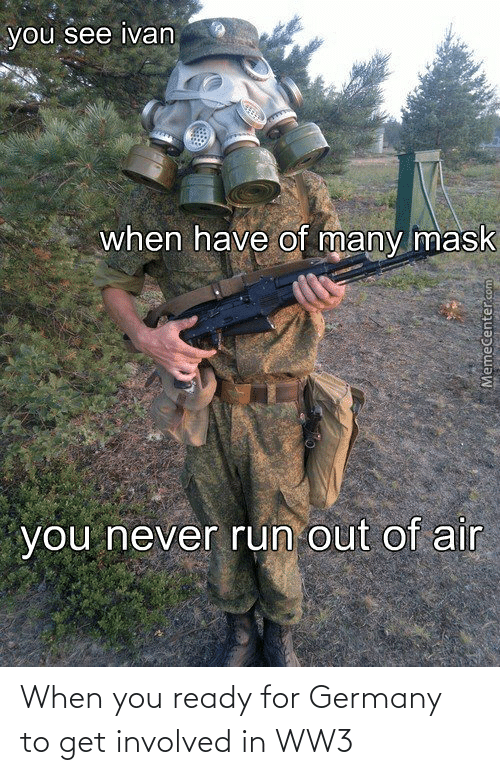 Memecenter: you see ivan  when have of many mask  you never run out of air  MemeCenter.com When you ready for Germany to get involved in WW3