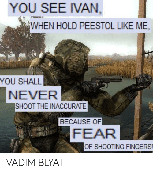 ivan: YOU SEE IVAN  WHEN HOLD PEESTOL LIKE ME,  YOU SHALL  NEVER  SHOOT THE INACCURATE  BECAUSE OF  FEAR  OF SHOOTING FINGERS! VADIM BLYAT