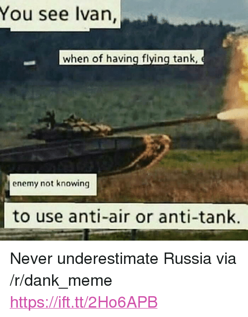 """Dank, Meme, and Russia: You see lvan,  when of having flying tank  enemy not knowing  to use anti-air or anti-tank. <p>Never underestimate Russia via /r/dank_meme <a href=""""https://ift.tt/2Ho6APB"""">https://ift.tt/2Ho6APB</a></p>"""