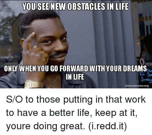 Life, Work, and Dreams: YOU SEE  NEW OBSTACLES IN LIFE  ONLY WHEN YOU GO FORWARD WITH YOUR DREAMS  IN LIFE  Fri Sa  makeameme.org S/O to those putting in that work to have a better life, keep at it, youre doing great. (i.redd.it)