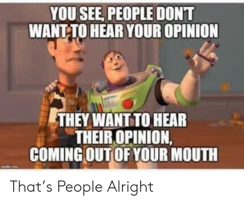 Alright, They, and You: YOU SEE, PEOPLE DONT  WANT-TO HEAR YOUR OPINION  THEY WANT TO HEAR  THEIR OPINION,  COMING OUT OF YOUR MOUTH That's People Alright