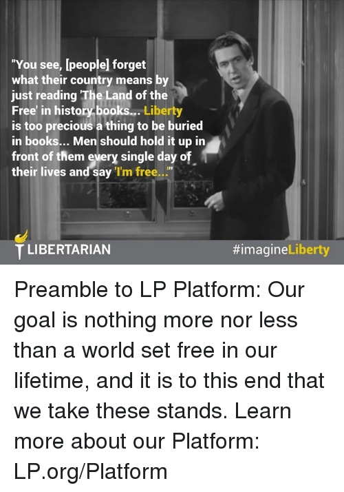 "preamble: ""You see, [people forget  what their country means by  just reading The Land of the  Free' in history books...  Liberty  is too precious a thing to be buried  in books... Men should hold it up in  front of them every single day o  their lives and say  'I'm free  T LIBERTARIAN  Liberty  Preamble to LP Platform:  Our goal is nothing more nor less than a world set free in our lifetime, and it is to this end that we take these stands.   Learn more about our Platform: LP.org/Platform"