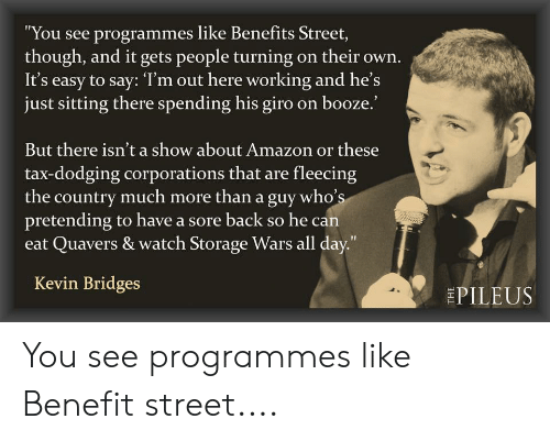 "Fleecing: ""You see programmes like Benefits Street,  though, and it gets people turning on their own.  It's easy to say: 'T'm out here working and he's  just sitting there spending his giro on booze.'  But there isn't a show about Amazon or these  tax-dodging corporations that are fleecing  the country much more than a guy who's  pretending to have a sore back so he can  Quavers & watch Storage Wars all day.""  Kevin Bridges  EPILEUS You see programmes like Benefit street...."