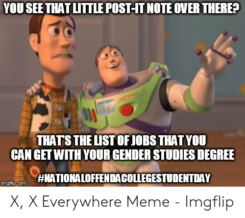 x x everywhere: YOU SEE THAT LITTLE POST-IT NOTE OVER THERE?  NTHEAR  THATS THE LISTOF JOBS THAT YOU  CAN GET WITH YOUR GENDER STUDIES DEGREE  #NATIONALOFFENDACOLLEGESTUDENTDAY  imgflip.com X, X Everywhere Meme - Imgflip