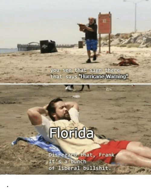 "liberal: you see that sign there  that says ""Hurricane Warning""  Florida  Disregard that, Frank  It's a bunch  of liberal bullshit. ."