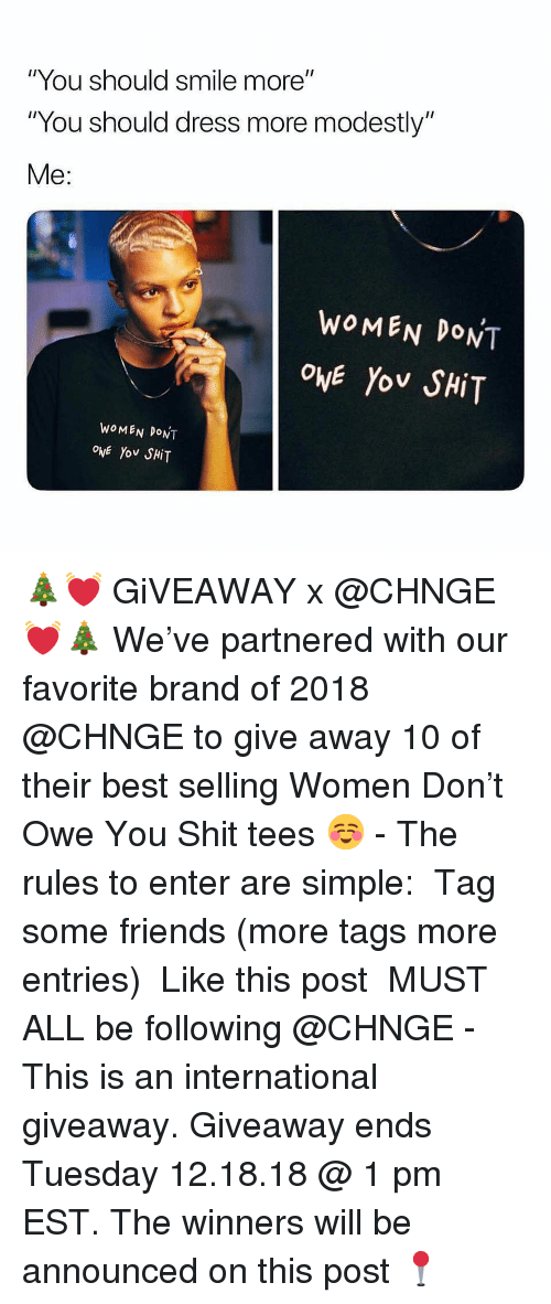"Friends, Funny, and Memes: ""You should smile more""  ""You should dress more modestly""  Me:  WOMEN DONT  OwE Yo SHiT  WoMEN DONT  ové Yov SHiT 🎄💓 GiVEAWAY x @CHNGE 💓🎄 We've partnered with our favorite brand of 2018 @CHNGE to give away 10 of their best selling Women Don't Owe You Shit tees ☺️ - The rules to enter are simple: ➊ Tag some friends (more tags more entries) ➋ Like this post ➌ MUST ALL be following @CHNGE - This is an international giveaway. Giveaway ends Tuesday 12.18.18 @ 1 pm EST. The winners will be announced on this post 📍"