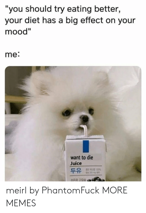 """Effectively: """"you should try eating better,  your diet has a big effect on your  mood""""  me:  want to die  Juice  100%  검은콩 고칼슘 meirl by PhantomFuck MORE MEMES"""