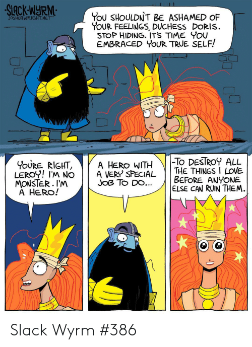 Leroy: You SHOULDN'T BE ASHAMED oF  YoUR FEELINGS, DUCHESS DORIS  STOP HIDING. ITS TIME YOU  EMBRACED YOUR TRUE SELF!  JOSHUR WRIGHT-NE  #2  A HERO WITH TO DESTROY ALL  BEFORE ANYONE.  IGH  LEROY! IM NO A VERY SPECIAL THE THINGS I LoVE.  MONSTER.l'M  A HERO!  ELSE CAN RUIN THEM. Slack Wyrm #386