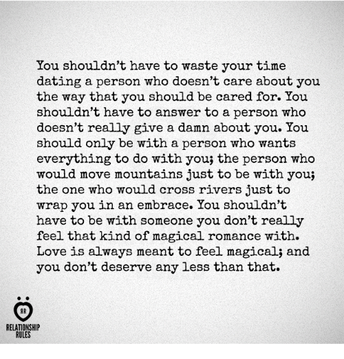 answere: You shouldn't have to waste your time  dating a person who doesn't care about you  the way that you should be cared for. You  shouldn't have to answer to a person who  doesn't really give a damn about you. You  should only be with a person who wants  everything to do with you; the person who  would move mountains just to be with you;  the one who would cross rivers just to  wrap you in an embrace. You shouldn't  have to be with someone you don't really  feel that kind of magical romance with.  Love is always meant to feel magical; and  you don't deserve any less than that.  AR  RELATIONSHIP  RULES