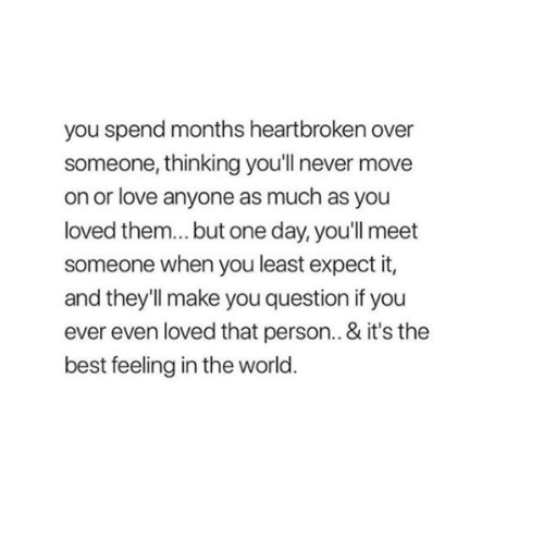 Love, Relationships, and Best: you spend months heartbroken over  someone, thinking you'll never move  on or love anyone as much as you  loved them... but one day, you'll meet  someone when you least expect it,  and they'll make you question if you  ever even loved that person.. & it's the  best feeling in the world.
