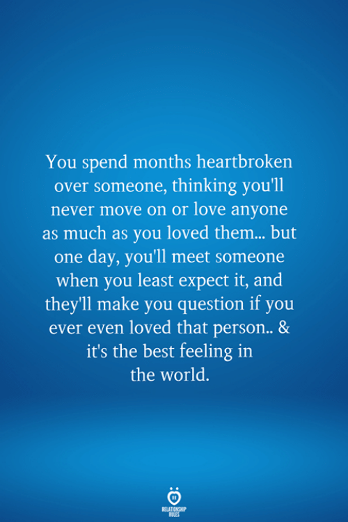 meet someone: You spend months heartbroken  over someone, thinking you'll  never move on or love anyone  as much as you loved them... but  one day, you'll meet someone  when you least expect it, and  theyll make you question if you  ever even loved that person.. &  it's the best feeling in  the world.  RELATIONSHIP  LES