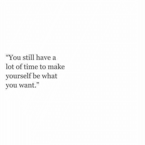 """Time, Make, and You: """"You still have a  lot of time to make  yourself be what  you want."""