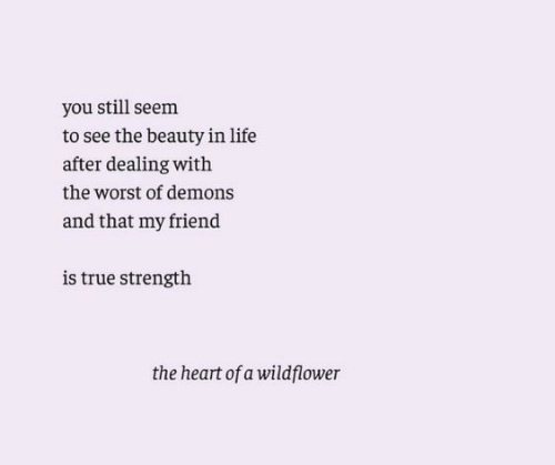 Life, The Worst, and True: you still seem  to see the beauty in life  after dealing with  the worst of demons  and that my friend  is true strength  the heart of a wildflower