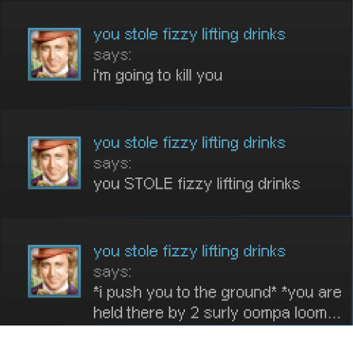 surly: you stole fizzy lifting drinks  says:  i'm going to kill you  you stole fizzy lifting drinks  says  you STOLE fizzy lifting drinks  you stole fizzy lifting drinks  says  *i push you to the ground* *you are  held there by 2 surly oompa loom.