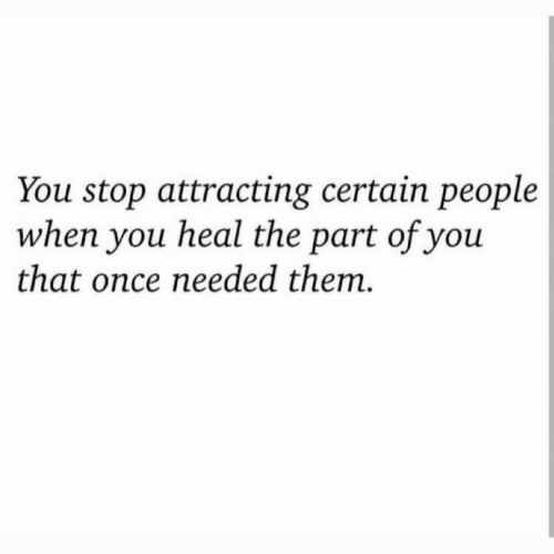 Once, Them, and You: You stop attracting certain people  when you heal the part of you  that once needed them.
