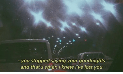 Lost, You, and Knew: -you stopped saying your goodnights  and that's when i knew i've lost you