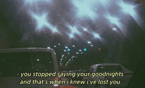 Lost, You, and Knew: you stopped saying your goodnights  and thats when i knew i've lost you