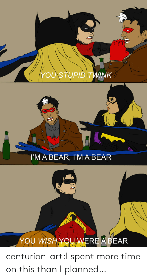 you wish: YOU STUPID TWINK  I'M A BEAR, I'M A BEAR  YOU WISH YOU WERE A BEAR centurion-art:I spent more time on this than I planned…