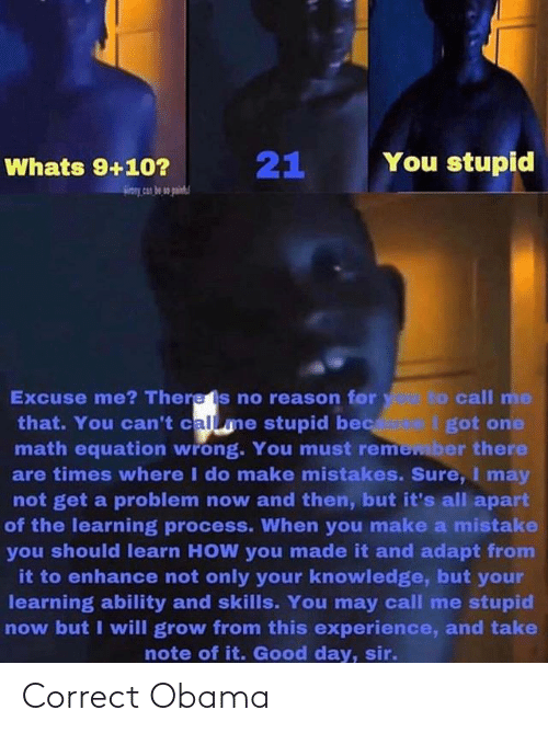 Obama, Good, and Math: You stupid  Whats 9+10?  Excuse me? Theres no reason for y to call me  that. You can't calme stupid bec I got one  math equation wrong. You must remember there  are times where I do make mistakes. Sure,I may  not get a problem now and then, but it's all apart  of the learning process. When you make a mistake  you should learn HOW you made it and adapt from  it to enhance not only your knowledge, but your  learning ability and skills. You may call me stupid  now but I will grow from this experience, and take  note of it. Good day, sir. Correct Obama