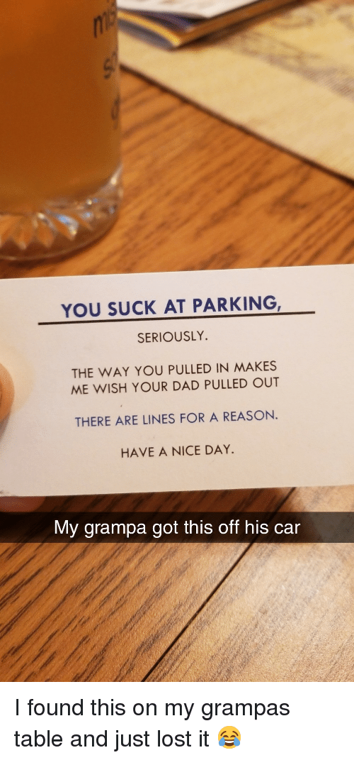 have a nice day: YOU SUCK AT PARKING  SERIOUSLY.  THE WAY YOU PULLED IN MAKES  ME WISH YOUR DAD PULLED OUT  THERE ARE LINES FOR A REASON.  HAVE A NICE DAY  My grampa got this off his car I found this on my grampas table and just lost it 😂