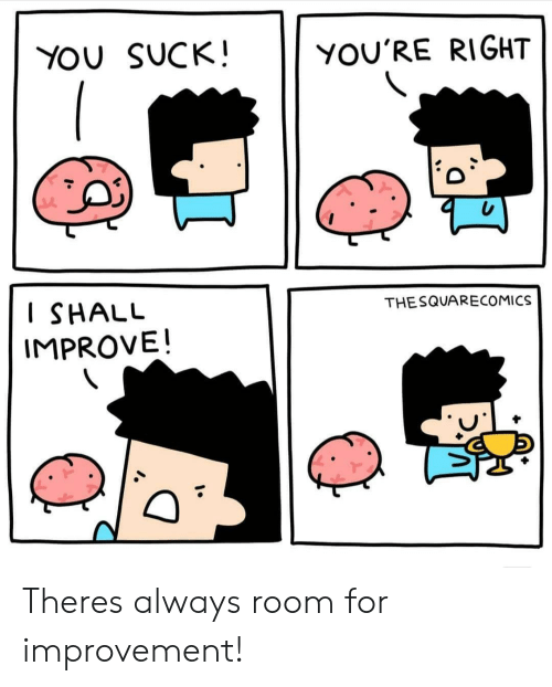 Improvement: YOU SUCK!  YOU'RE RIGHT  I SHALU  IMPROVE!  THESQUARECOMICS Theres always room for improvement!