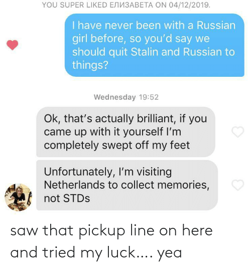 Wednesday: YOU SUPER LIKED ENN3ABETA ON 04/12/2019.  I have never been with a Russian  girl before, so you'd say we  should quit Stalin and Russian to  things?  Wednesday 19:52  Ok, that's actually brilliant, if you  came up with it yourself I'm  completely swept off my feet  Unfortunately, I'm visiting  Netherlands to collect memories,  not STDS saw that pickup line on here and tried my luck…. yea