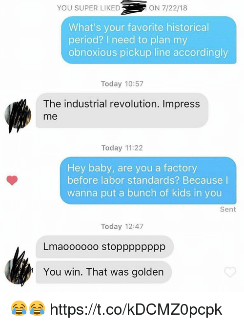 Period, Kids, and Revolution: YOU SUPER LIKED  ON 7/22/18  What's your favorite historical  period? I need to plan my  obnoxious pickup line accordingly  Today 10:57  The industrial revolution. Impress  me  Today 11:22  Hey baby, are you a factory  before labor standards? Because l  wanna put a bunch of kids in you  Sent  Today 12:47  Lmaoooooo stopppppppp  You win. That was golden 😂😂 https://t.co/kDCMZ0pcpk