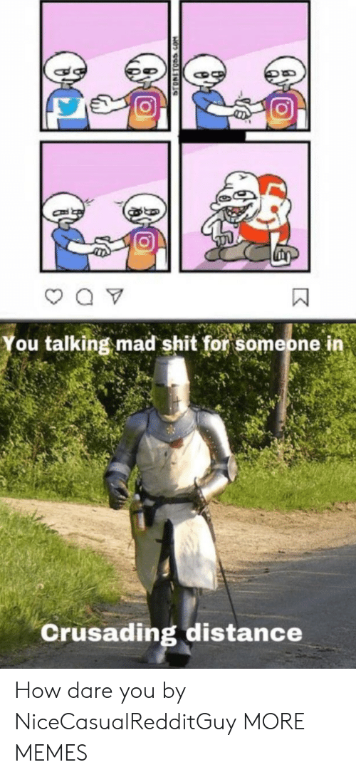 Dank, Memes, and Shit: You talking mad shit for someone in  Crusading distance  STONETOSS.COM How dare you by NiceCasualRedditGuy MORE MEMES