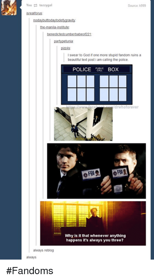 police box: You tazzygal  always reblog  always  I swear to God if one more stupid fandom ruins a  beautiful text post i am calling the police.  POLICE  BOX  Whoforever  Why is it that whenever anything  happens it's always you three? #Fandoms