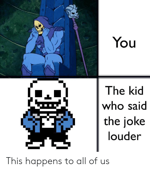 The Joke: You  The kid  who said  the joke  louder This happens to all of us