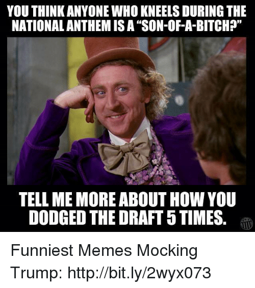 """Dodged: YOU THINK ANYONE WHO KNEELS DURING THE  NATIONALANTHEM ISA """"SON-OF-A-BITCH?""""  TELL ME MORE ABOUT HOW YOU  DODGED THE DRAFT 5TIMES Funniest Memes Mocking Trump: http://bit.ly/2wyx073"""