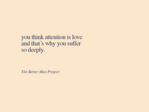 You Suffer: you think attention is love  and that's why you suffer  so deeply.  The Better Man Project