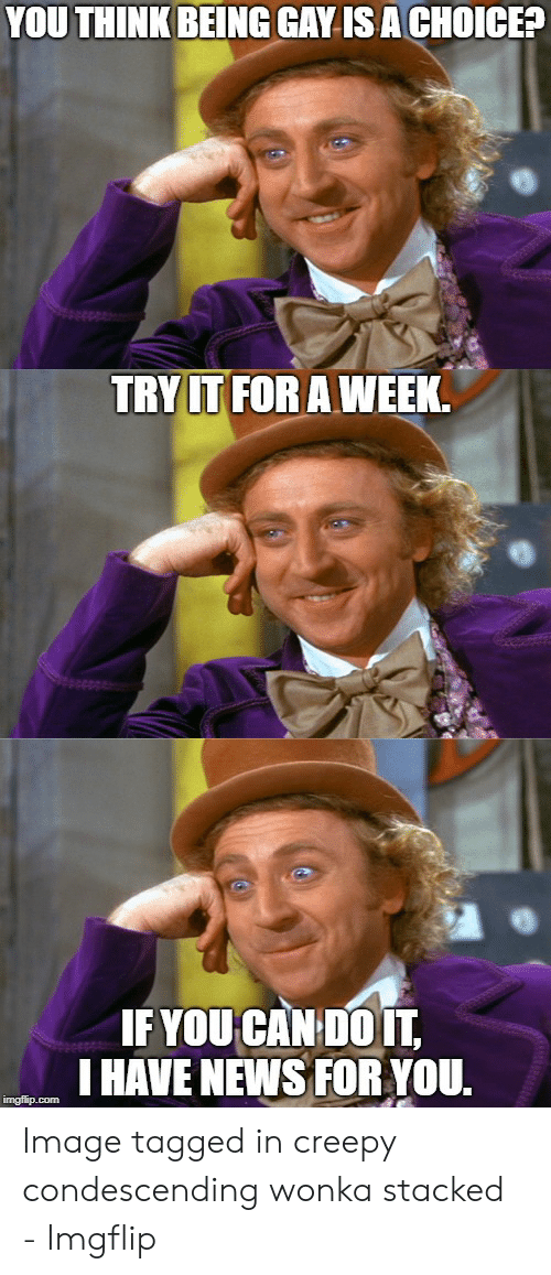Creepy Condescending: YOU THINK BEING GAY IS A CHOICE  TRY IT FOR AWEEK  IFYOUCAN DOIT,  I HAVE NEWS FOR YOU. Image tagged in creepy condescending wonka stacked - Imgflip