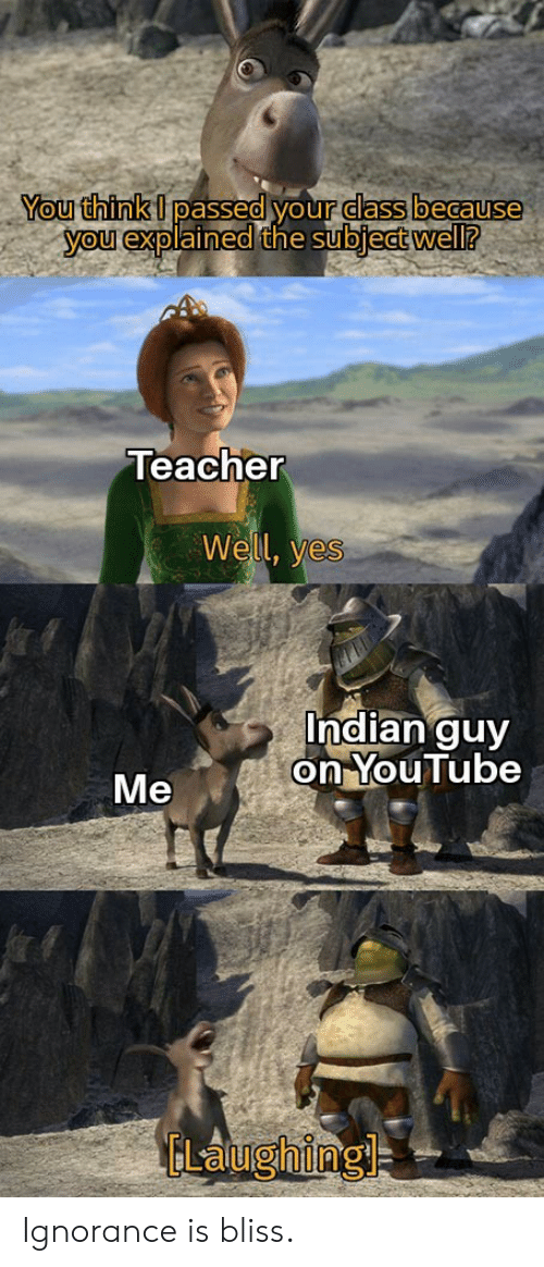 Passed: You think I passed your dass because  you explained the subject well?  Teacher  Well, yes  Indian guy  on YouTube  Me  ELaughing Ignorance is bliss.