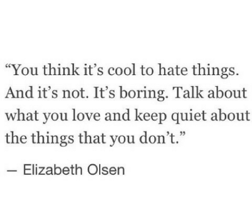"""olsen: """"You think it's cool to hate things.  And it's not. It's boring. Talk about  what you love and keep quiet about  the things that you don't.""""  -Elizabeth Olsen"""