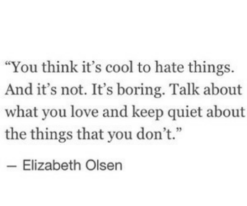 "Love, Cool, and Quiet: ""You think it's cool to hate things.  And it's not. It's boring. Talk about  what you love and keep quiet about  the things that you don't.""  4 33  Elizabeth Olsen"