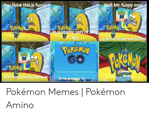 Alola Pokemon: You think this is funm  Well Mr. funny ma  GO  1  In a cosmic sort of wa  Yes  Is this how you get your sick k  CO  Our servers are experiencing issues Please come back  later  Niant  What  an ordinary  go.  Oh my goodness Il Pokémon Memes | Pokémon Amino