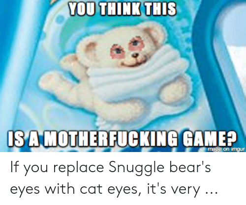 Snuggle Bear Meme: YOU THINK THIS  SA MOTHERFUCKING GAME? If you replace Snuggle bear's eyes with cat eyes, it's very ...